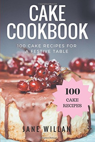 Cake Cookbook: 100 Cake Recipes for a Festive Table by Jane Willan