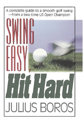 Swing Easy, Hit Hard: Tips from a Master of the Classic Golf Swing