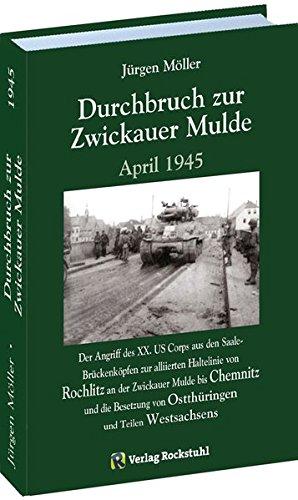 Durchbruch zur ZWICKAUER MULDE April 1945: Der Angriff des XX. US Corps aus den Saale-Brückenköpfen zur alliierten Haltelinie von Rochlitz an der ... von Ostthüringen und Teilen Westsachsens