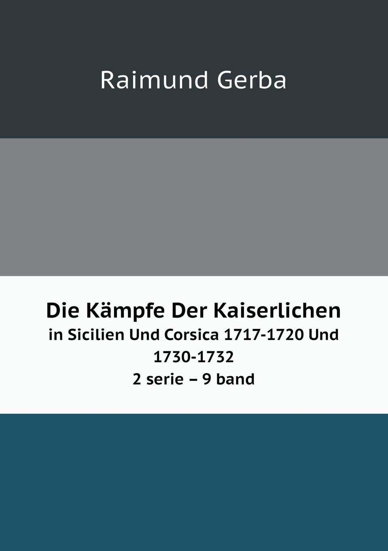 Read Online Die Kämpfe Der Kaiserlichen in Sicilien Und Corsica 1717-1720 Und 1730-1732 2 serie     9 band (German Edition) pdf