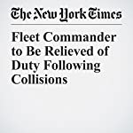 Fleet Commander to Be Relieved of Duty Following Collisions | Eric Schmitt,Richard C. Paddock