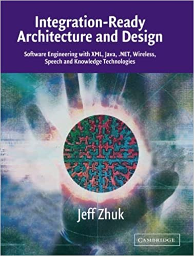 Integration Ready Architecture And Design: Software Engineering With XML,  Java, .NET, Wireless, Speech, And Knowledge Technologies 1st Edition