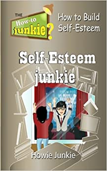 Self-Esteem Junkie: How to Build Self-Esteem (How-To Junkie)