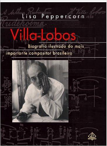 Villa-Lobos: Biografia Ilustrada do Mais Importante Compositor Brasiliero (Portuguese Edition)