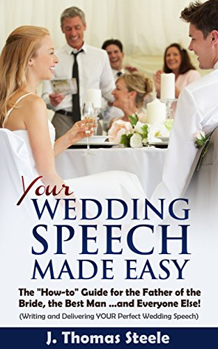 YOUR Wedding Speech Made Easy: The How-to Guide for the Father of the Bride, the Best Man. . . and Everyone Else!: (Writing and Delivering YOUR Perfect Wedding Speech) (The Wedding Series Book 4) (The Perfect Best Man Speech)