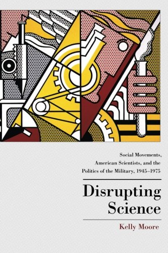 Disrupting Science: Social Movements, American Scientists, and the Politics of the Military, 1945-1975 (Princeton Studies in Cultural Sociology)