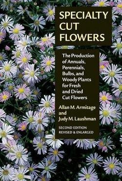 Allan M. Armitage: Specialty Cut Flowers : The Production of Annuals, Perennials, Bulbs and Woody Plants for Fresh and Dried Cut Flowers (Paperback - Revised Ed.); 2008 - Cut Flowers Specialty