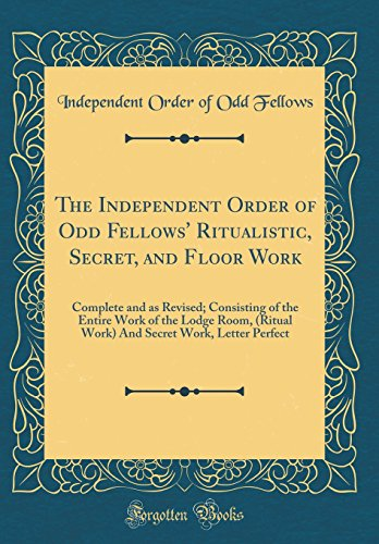 The Independent Order of Odd Fellows' Ritualistic, Secret, and Floor Work: Complete and as Revised; Consisting of the Entire Work of the Lodge Room. Secret Work, Letter Perfect (Classic Reprint)