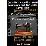 Crafts: 99+ Sell Craft Marketplaces - Craft Business Ideas, Craft Lessons & Opportunities Beyond The Hot Handmade Marketplaces - Includes 250+ Craft Resources ... Opportunities & Resource Reference Guide)