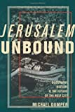 Jerusalem Unbound : Geography, History, and the Future of the Holy City, Dumper, Michael, 0231161964
