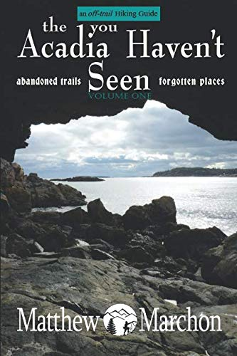 (The Acadia You Haven't Seen: Abandoned Trails & Forgotten Places (An Off-Trail Hiking Guide))