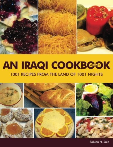 An Iraqi Cookbook: 1001 Recipes from the Land of 1001 Nights (Volume 1) by Sabina Hanlon Saib