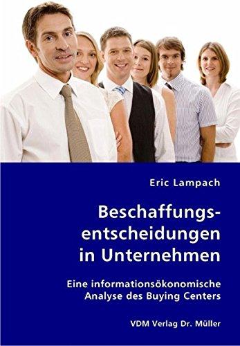 Beschaffungsentscheidungen in Unternehmen: Eine informationsökonomische Analyse des Buying Centers Broschiert – 6. Juni 2007 Eric Lampach VDM Verlag Dr. Müller 383641564X Betriebswirtschaft