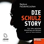Die Schulz-Story: Ein Jahr zwischen Höhenflug und Absturz - Ein SPIEGEL-Hörbuch | Markus Feldenkirchen