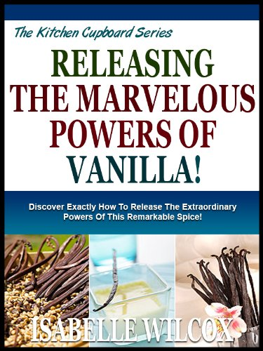UNLEASHING THE MARVELOUS POWERS OF VANILLA!: Discover Exactly How To  Release The Extraordinary Powers Of This Remarkable Spice! (The Kitchen  Cupboard