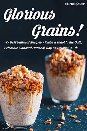 Glorious Grains!: 40 Best Oatmeal Recipes - Raise a Toast to the Oats; Celebrate National Oatmeal Day on October 29th by [Stone, Martha]
