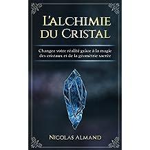 L'alchimie du cristal: Changez votre réalité grâce à la magie des cristaux et de la géométrie sacrée (French Edition)