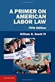 A Primer on American Labor Law, Gould IV, William B., 1107021685