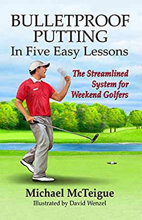 Bulletproof Putting in Five Easy Lessons: The Streamlined System for Weekend Golfers (Golf Instruction for Beginner and Intermediate Golfers Book 2)