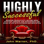 Highly Successful: Increase Productivity, Become More Efficient, Improve Time Management and Excel at Life with Hypnosis and Meditation | John Warren PhD