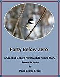 Forty Below Zero: A Grandpa George Northwood's Nature Story. Second in Series (Grandpa George Northwood's Nature Stories Book 2)