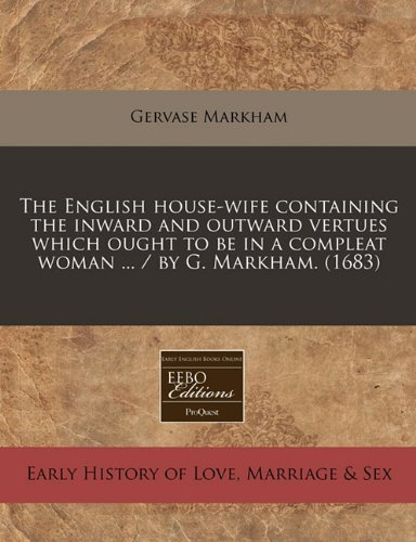 Read Online The English house-wife containing the inward and outward vertues which ought to be in a compleat woman ... / by G. Markham. (1683) pdf