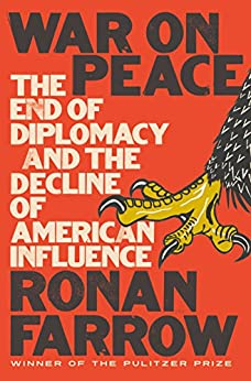 War on Peace: The End of Diplomacy and the Decline of American Influence by [Farrow, Ronan]
