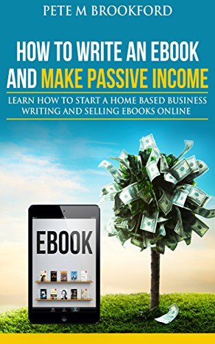 How To Write An Ebook And Make Passive Income: Learn How To Start A Home Based Business Writing And Selling Ebooks Online (English Edition)