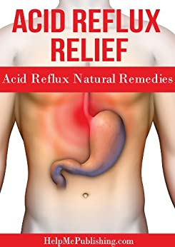 Acid Reflux Relief - Acid Reflux Natural Remedies by [HelpMePublishing.com]
