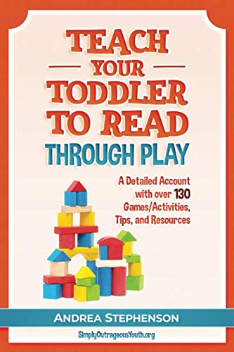 Teach Your Toddler To Read Through Play: A Detailed Account with over 130 Games/Activities, Tips, and Resources (Teaching Child To Read In 100 Lessons)