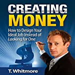 Creating Money: How to Design Your Ideal Job Instead of Looking for One | T. Whitmore