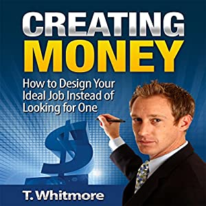 Creating Money: How to Design Your Ideal Job Instead of Looking for One Audiobook