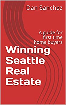 Winning Seattle Real Estate: A guide for first time home buyers by [Sanchez, Dan]