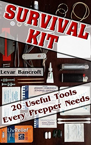 Survival Kit: 20 Useful Tools Every Prepper Needs.: (Survival Gear, Survivalist, Survival Tips, Preppers Survival Guide, Home Defense) (How to survive ... hunting, fishing, prepping and foraging) by [Bancroft, Levar]