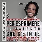 Per esprimere il Talento che c'è in te (Obiettivo Autostima 3) | Marco D'Ambrosio