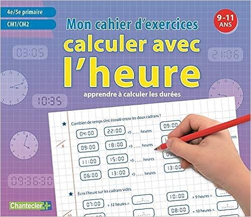 Amazon Com Mon Cahier D Exercices Calculer Avec L Heure 9 11 A Cm1 Et Cm2 Les Devoirs French Edition 9782803457434 Geyskens Emy Books