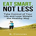 Eat Smart, Not Less: Take Control of Your Life and Lose Weight the Healthy Way Audiobook by K Connors Narrated by Timothy McKean