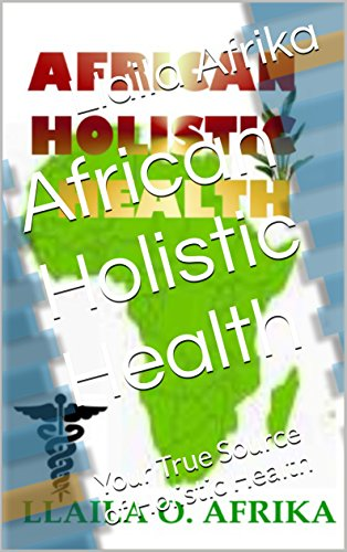 African Holistic Health: Your True Source of Holistic Health (The Complete Textbook Of Holistic Self Diagnosis)