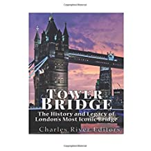 Tower Bridge: The History and Legacy of London?s Most Iconic Bridge
