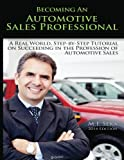 Becoming an Automotive Sales Professional: A real world, step-by-step tutorial on achieving success in the Profession of Automotive Sales