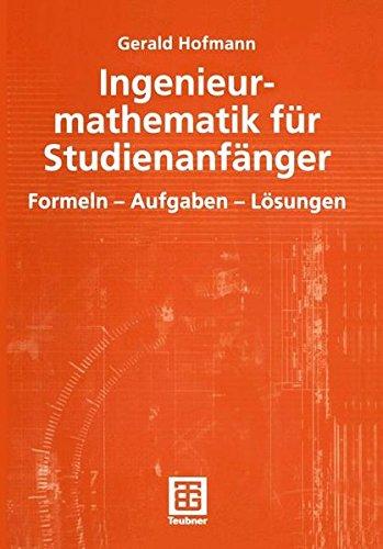 Ingenieurmathematik für Studienanfänger: Formeln - Aufgaben - Lösungen: Formeln - Aufgaben - Losungen