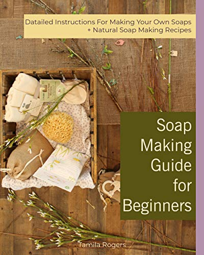 Soap Making Guide for Beginners: Detailed Instructions for Making Your Own Soaps + Natural Soap Making Recipes by [Rogers, Tamila ]
