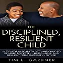 The Disciplined, Resilient Child: 21 Tips for Parents to Get Your Child to Be More Respectful, Responsible, and Resilient for a Successful Future Audiobook by Tim L. Gardner Narrated by Ryan Sitzberger