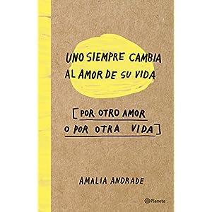 Uno siempre cambia el amor de su vida, por otro amor o por otra vida de Amalia Andrade | Letras y Latte - Libros en español