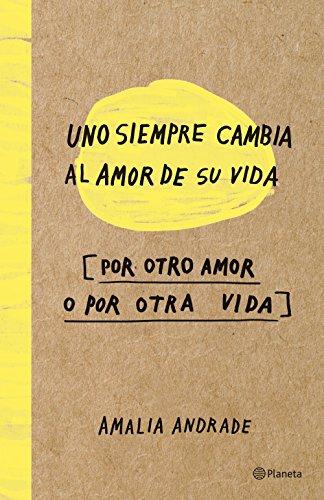 Uno siempre cambia el amor de su vida, por otro amor o por otra vida (Spanish Edition)