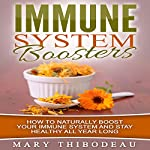 Immune System Boosters: How to Naturally Boost Your Immune System & Stay Healthy All Year Long | Mary Thibodeau