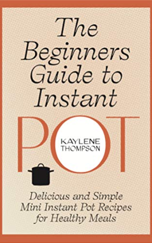 The Beginners Guide to Instant Pot: Delicious and Simple Mini Instant Pot Recipes for Healthy Meals