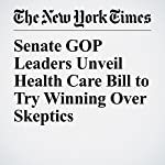 Senate GOP Leaders Unveil Health Care Bill to Try Winning Over Skeptics | Robert Pear,Thomas Kaplan