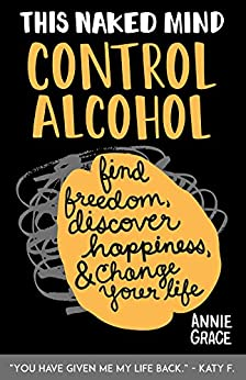 This Naked Mind: Control Alcohol, Find Freedom, Discover Happiness & Change Your Life by [Grace, Annie]