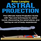 Astral Projection: The Ultimate Astral Projection Guide with Tips and Techniques for Astral Travel, Discovering the Astral Plane, and Having an Out of Body Experience! Hörbuch von Peter Longley Gesprochen von: Rita L. Jarvis